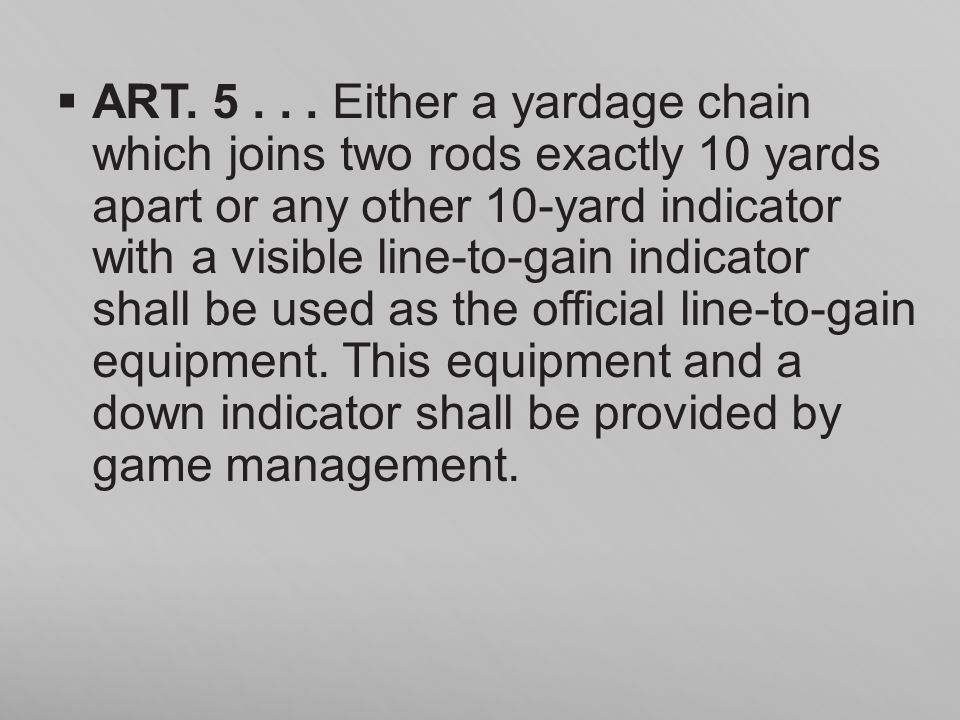ART. 5... Either a yardage chain which joins two rods exactly 10 yards apart or any other 10-yard indicator with a visible line-to-gain indicator shal