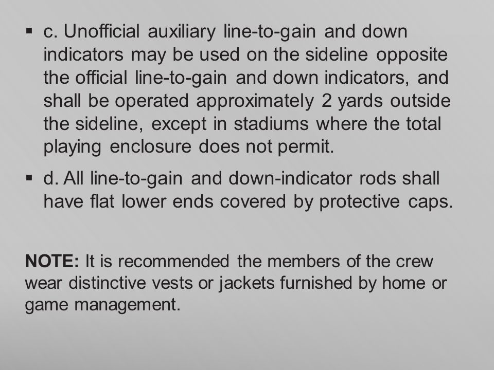c. Unofficial auxiliary line-to-gain and down indicators may be used on the sideline opposite the official line-to-gain and down indicators, and shall