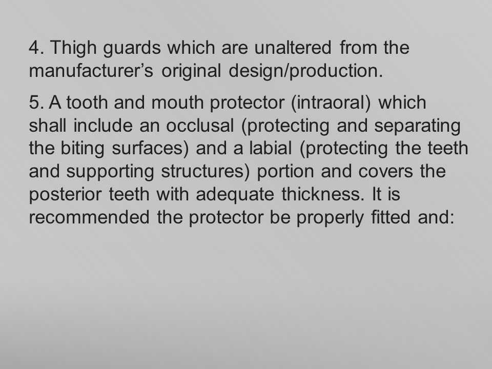 4. Thigh guards which are unaltered from the manufacturers original design/production. 5. A tooth and mouth protector (intraoral) which shall include