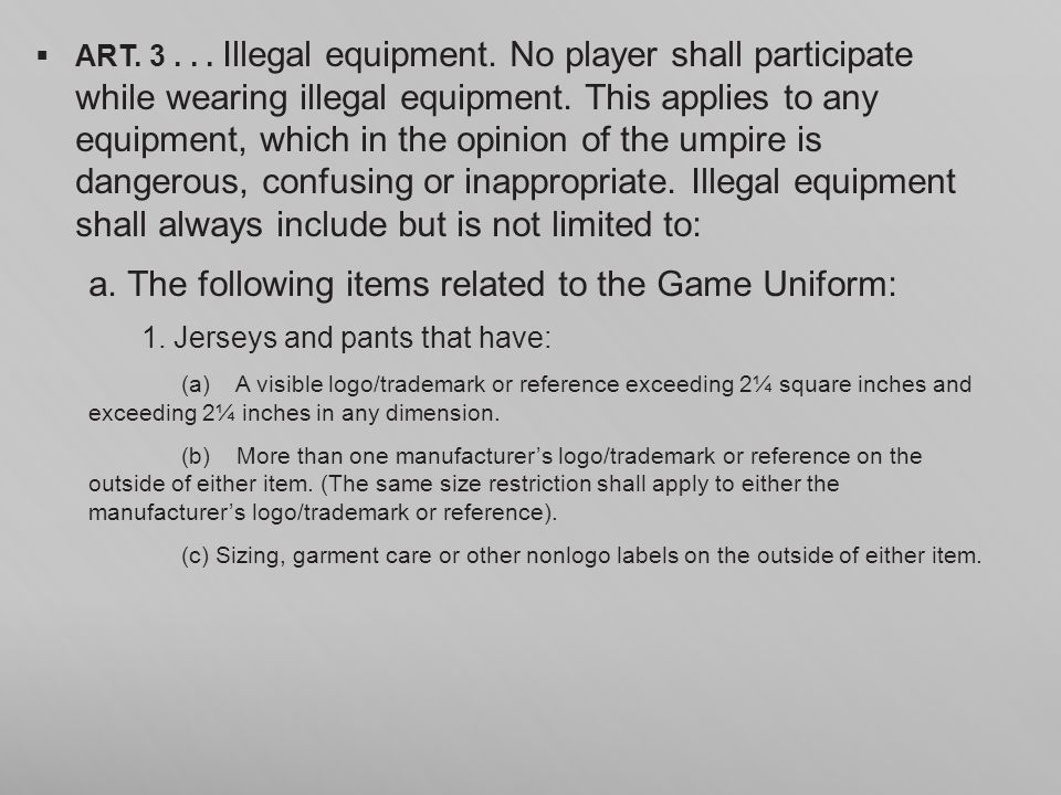 ART. 3... Illegal equipment. No player shall participate while wearing illegal equipment. This applies to any equipment, which in the opinion of the u