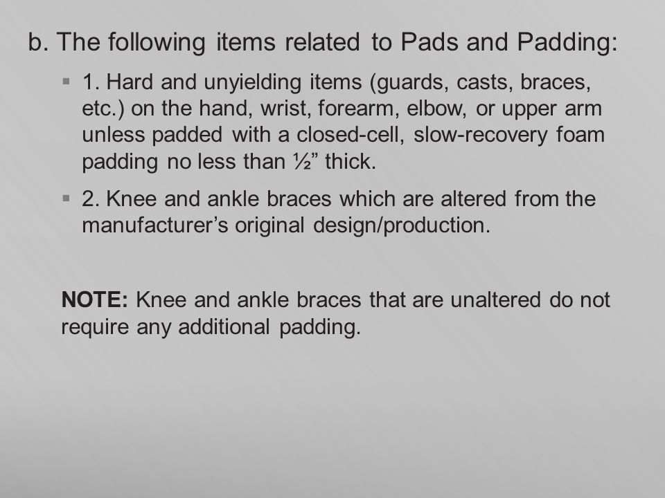 b. The following items related to Pads and Padding: 1. Hard and unyielding items (guards, casts, braces, etc.) on the hand, wrist, forearm, elbow, or