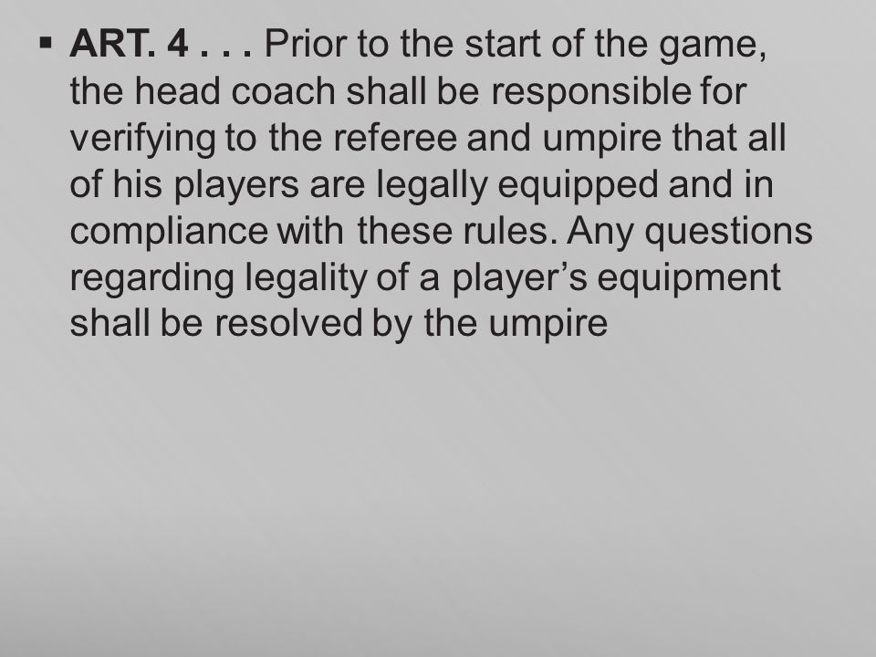 ART. 4... Prior to the start of the game, the head coach shall be responsible for verifying to the referee and umpire that all of his players are lega