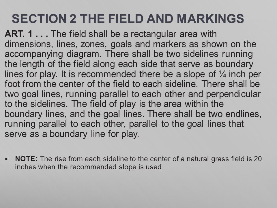 SECTION 2 THE FIELD AND MARKINGS ART. 1... The field shall be a rectangular area with dimensions, lines, zones, goals and markers as shown on the acco