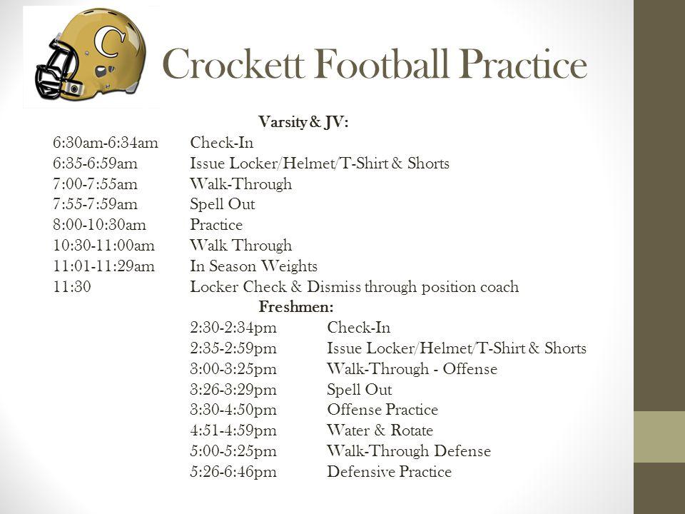 Crockett Football Practice Varsity & JV: 6:30am-6:34amCheck-In 6:35-6:59amIssue Locker/Helmet/T-Shirt & Shorts 7:00-7:55am Walk-Through 7:55-7:59am Spell Out 8:00-10:30am Practice 10:30-11:00am Walk Through 11:01-11:29am In Season Weights 11:30Locker Check & Dismiss through position coach Freshmen: 2:30-2:34pmCheck-In 2:35-2:59pmIssue Locker/Helmet/T-Shirt & Shorts 3:00-3:25pmWalk-Through - Offense 3:26-3:29pmSpell Out 3:30-4:50pmOffense Practice 4:51-4:59pmWater & Rotate 5:00-5:25pmWalk-Through Defense 5:26-6:46pmDefensive Practice