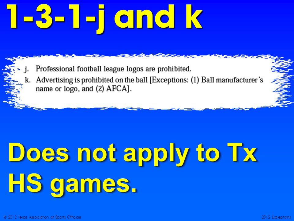 © 2012 Texas Association of Sports Officials2012 Exceptions j and k Does not apply to Tx HS games.