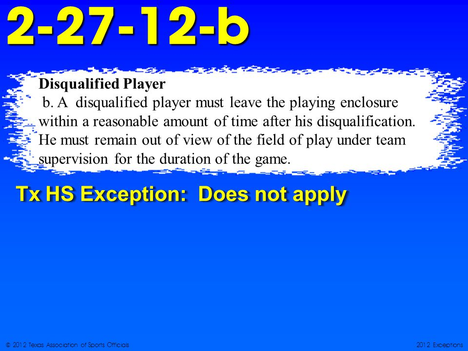 © 2012 Texas Association of Sports Officials2012 Exceptions Disqualified Player b.