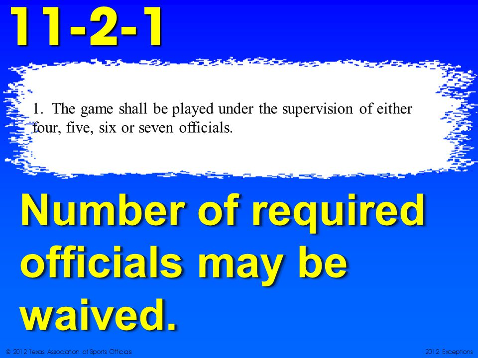 © 2012 Texas Association of Sports Officials2012 Exceptions Number of required officials may be waived.