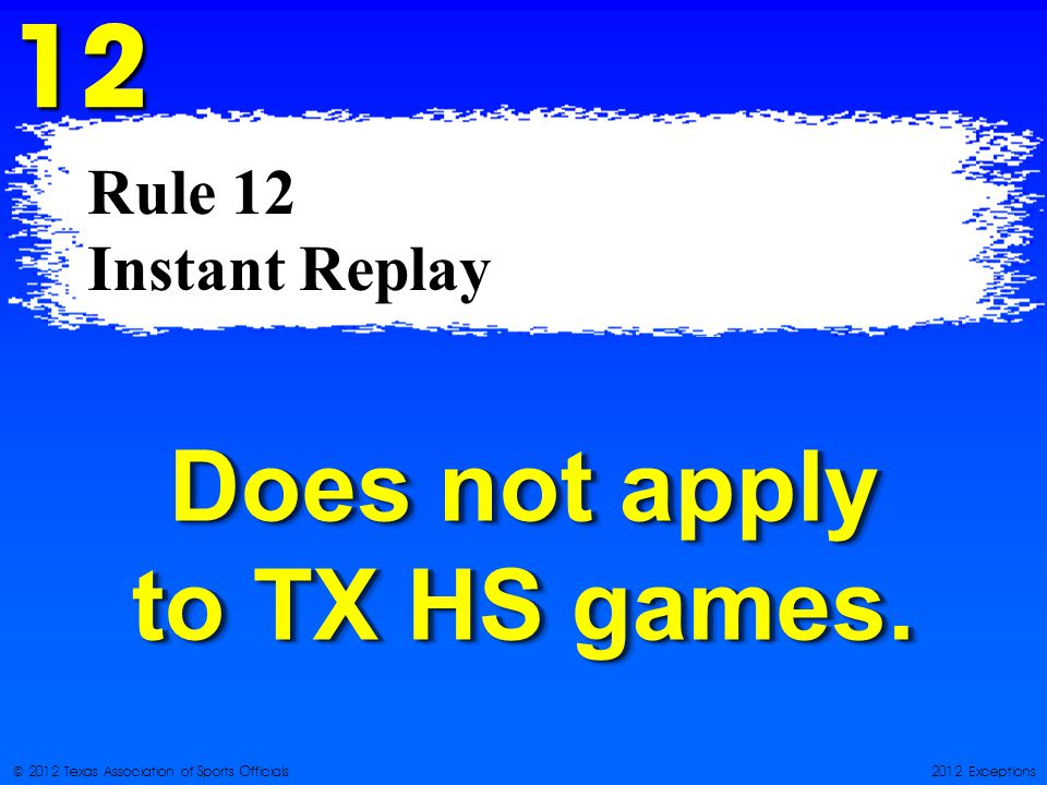 © 2012 Texas Association of Sports Officials2012 Exceptions Rule 12 Instant Replay 12 Does not apply to TX HS games.