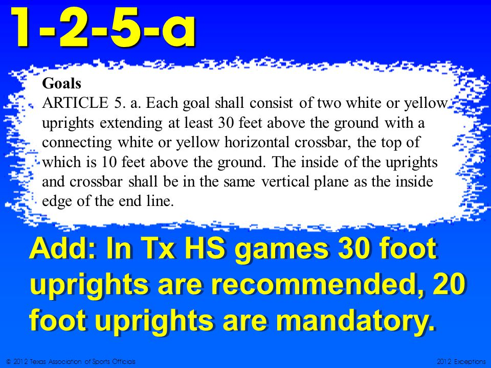 © 2012 Texas Association of Sports Officials2012 Exceptions1-2-5-a Add: In Tx HS games 30 foot uprights are recommended, 20 foot uprights are mandatory.