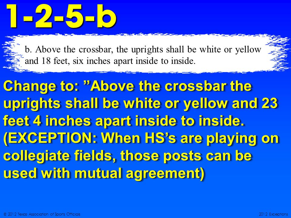 © 2012 Texas Association of Sports Officials2012 Exceptions1-2-5-b Change to: Above the crossbar the uprights shall be white or yellow and 23 feet 4 inches apart inside to inside.