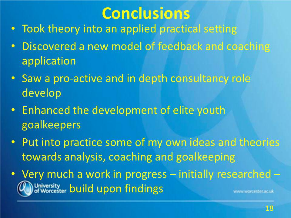 Conclusions Took theory into an applied practical setting Discovered a new model of feedback and coaching application Saw a pro-active and in depth consultancy role develop Enhanced the development of elite youth goalkeepers Put into practice some of my own ideas and theories towards analysis, coaching and goalkeeping Very much a work in progress – initially researched – build upon findings 18