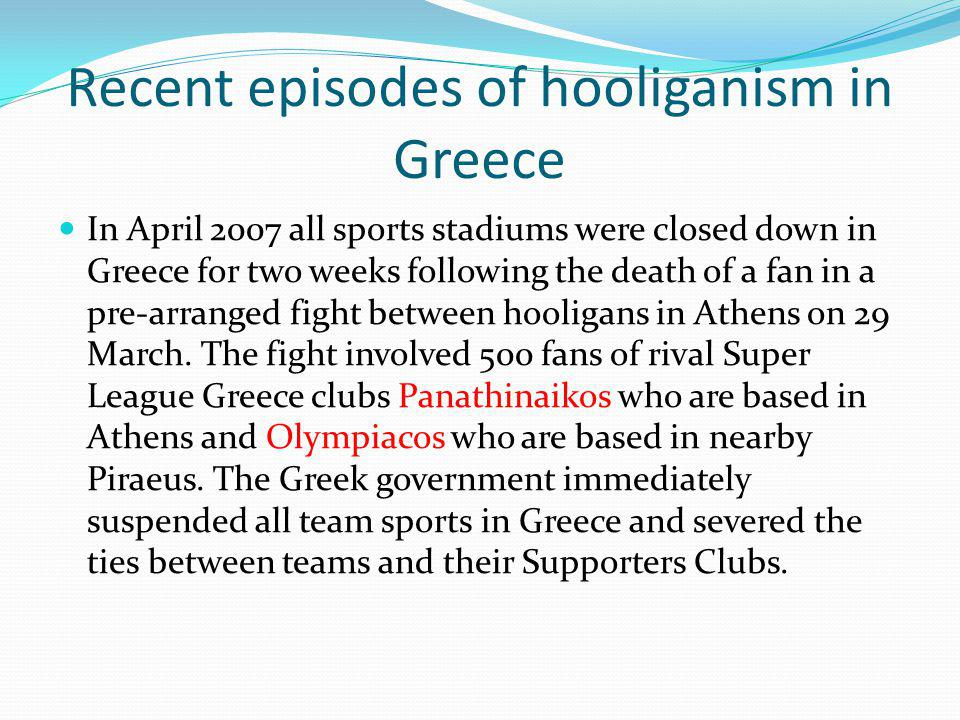 Recent episodes of hooliganism in Greece In April 2007 all sports stadiums were closed down in Greece for two weeks following the death of a fan in a pre-arranged fight between hooligans in Athens on 29 March.