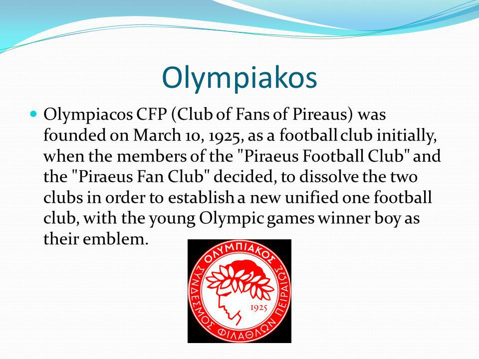 Olympiakos Olympiacos CFP (Club of Fans of Pireaus) was founded on March 10, 1925, as a football club initially, when the members of the Piraeus Football Club and the Piraeus Fan Club decided, to dissolve the two clubs in order to establish a new unified one football club, with the young Olympic games winner boy as their emblem.