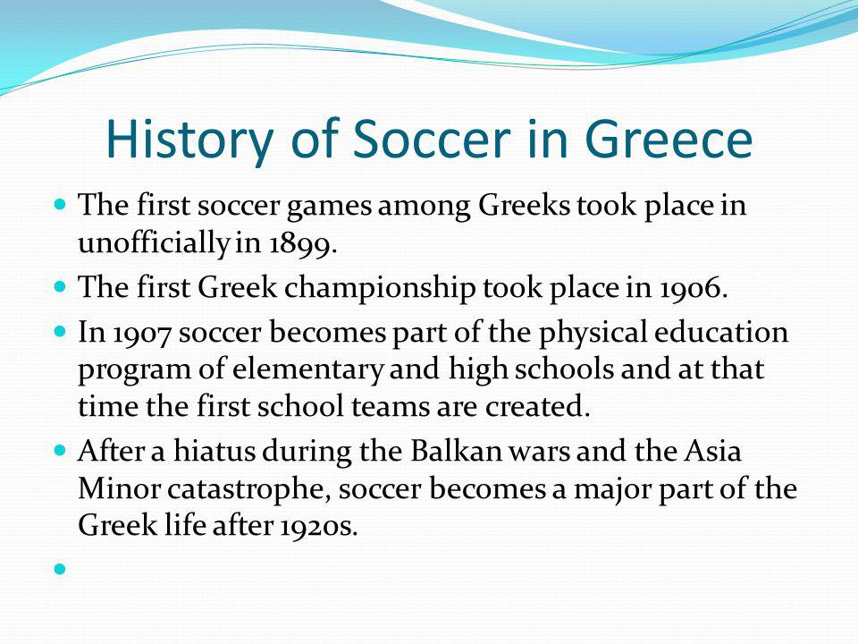 History of Soccer in Greece The first soccer games among Greeks took place in unofficially in 1899.