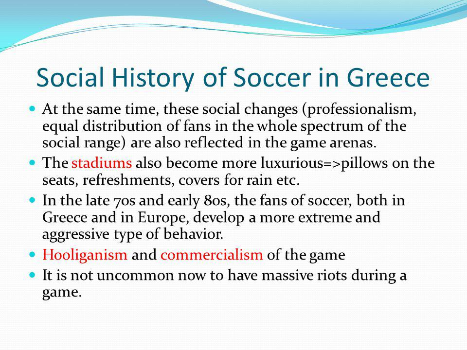 Social History of Soccer in Greece At the same time, these social changes (professionalism, equal distribution of fans in the whole spectrum of the social range) are also reflected in the game arenas.
