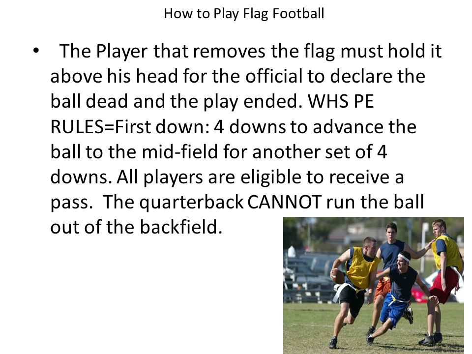 How to Play Flag Football The Player that removes the flag must hold it above his head for the official to declare the ball dead and the play ended.