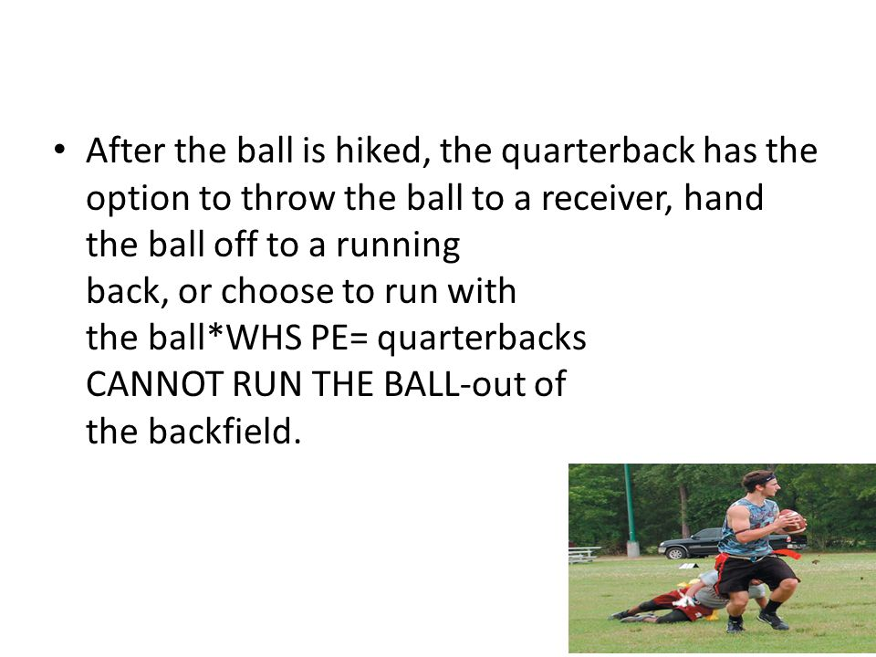 After the ball is hiked, the quarterback has the option to throw the ball to a receiver, hand the ball off to a running back, or choose to run with the ball*WHS PE= quarterbacks CANNOT RUN THE BALL-out of the backfield.