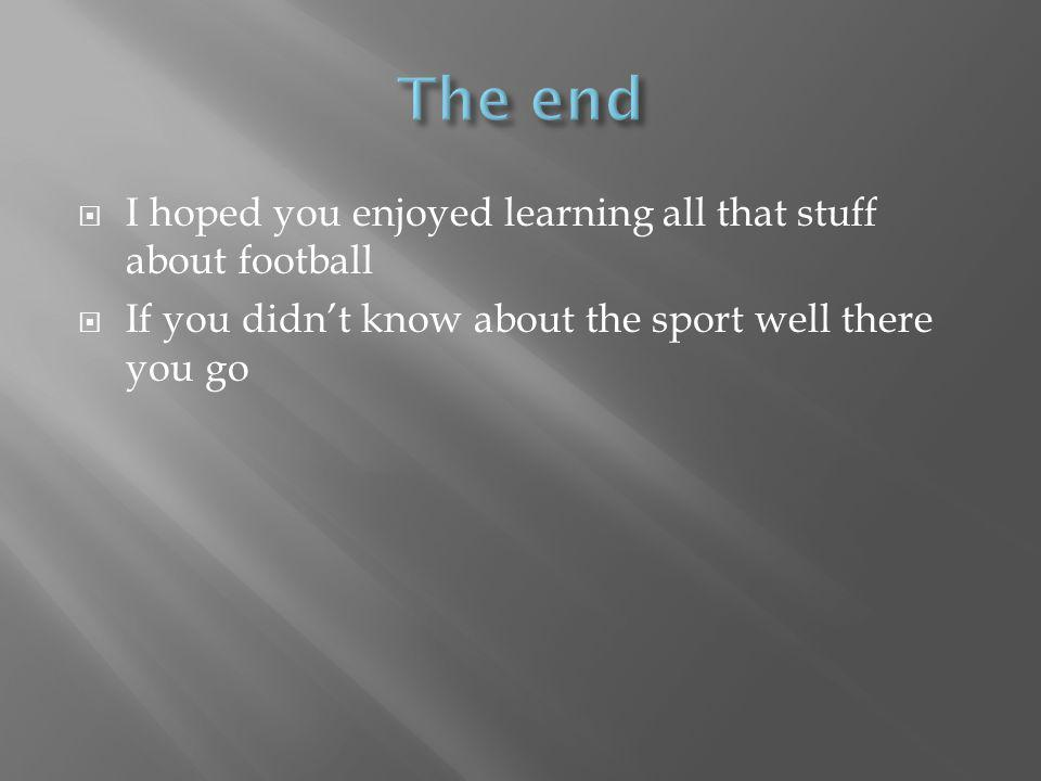 I hoped you enjoyed learning all that stuff about football If you didnt know about the sport well there you go