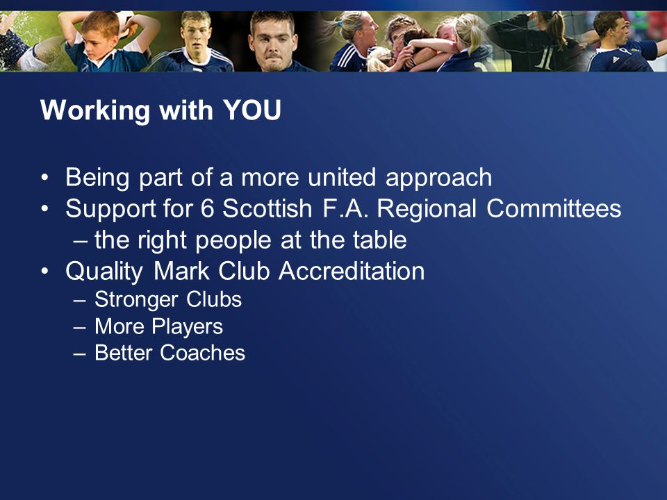 Working with YOU Being part of a more united approach Support for 6 Scottish F.A. Regional Committees –the right people at the table Quality Mark Club