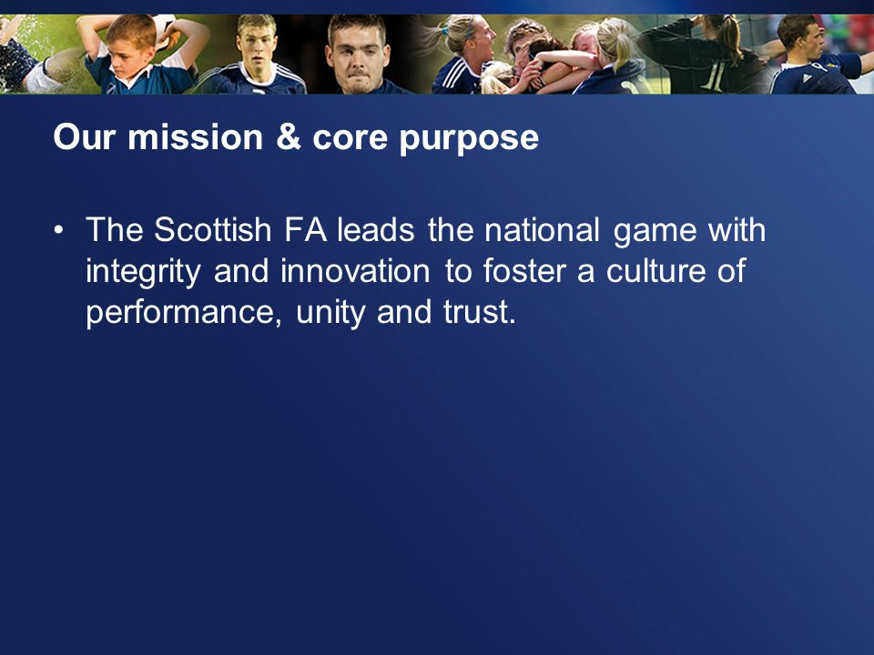 Our mission & core purpose The Scottish FA leads the national game with integrity and innovation to foster a culture of performance, unity and trust.