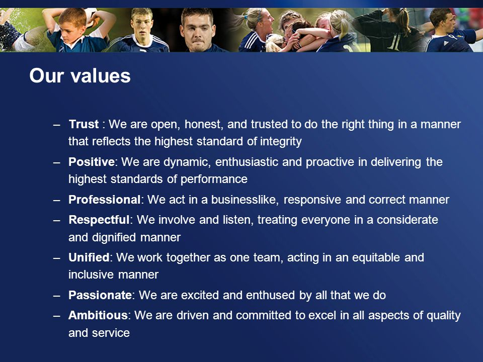 Our values –Trust : We are open, honest, and trusted to do the right thing in a manner that reflects the highest standard of integrity –Positive: We a