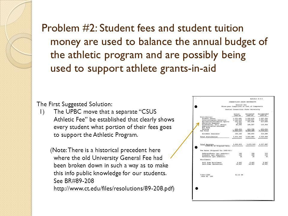 Problem #2: Student fees and student tuition money are used to balance the annual budget of the athletic program and are possibly being used to support athlete grants-in-aid The First Suggested Solution: 1)The UPBC move that a separate CSUS Athletic Fee be established that clearly shows every student what portion of their fees goes to support the Athletic Program.