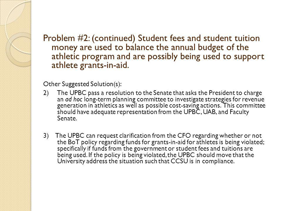 Problem #2: (continued) Student fees and student tuition money are used to balance the annual budget of the athletic program and are possibly being used to support athlete grants-in-aid.