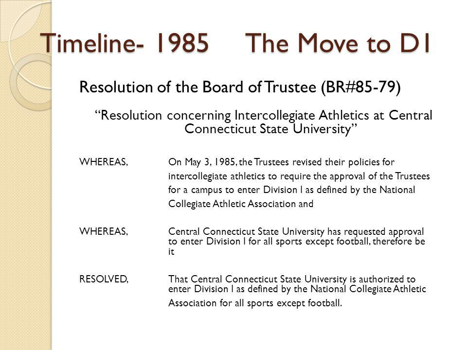Timeline- 1985 The Move to D1 Resolution of the Board of Trustee (BR#85-79) Resolution concerning Intercollegiate Athletics at Central Connecticut State University WHEREAS, On May 3, 1985, the Trustees revised their policies for intercollegiate athletics to require the approval of the Trustees for a campus to enter Division I as defined by the National Collegiate Athletic Association and WHEREAS, Central Connecticut State University has requested approval to enter Division I for all sports except football, therefore be it RESOLVED, That Central Connecticut State University is authorized to enter Division I as defined by the National Collegiate Athletic Association for all sports except football.
