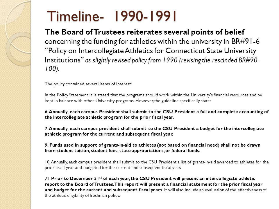Timeline- 1990-1991 The Board of Trustees reiterates several points of belief concerning the funding for athletics within the university in BR#91-6 Policy on Intercollegiate Athletics for Connecticut State University Institutions as slightly revised policy from 1990 (revising the rescinded BR#90- 100).