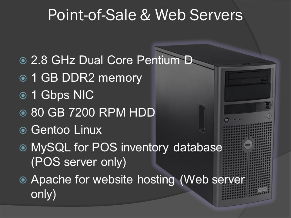 2.8 GHz Dual Core Pentium D 1 GB DDR2 memory 1 Gbps NIC 80 GB 7200 RPM HDD Gentoo Linux MySQL for POS inventory database (POS server only) Apache for