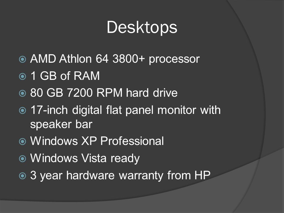 Desktops AMD Athlon 64 3800+ processor 1 GB of RAM 80 GB 7200 RPM hard drive 17-inch digital flat panel monitor with speaker bar Windows XP Profession