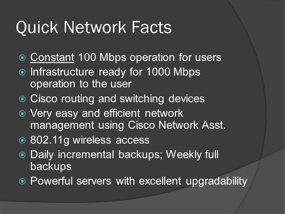 Quick Network Facts Constant 100 Mbps operation for users Infrastructure ready for 1000 Mbps operation to the user Cisco routing and switching devices