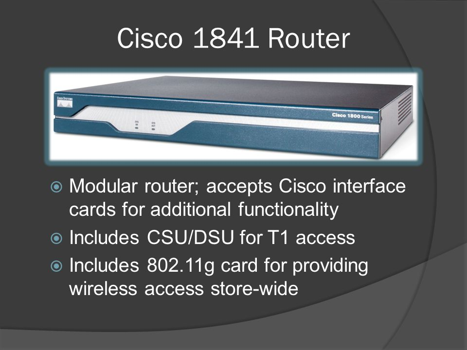 Modular router; accepts Cisco interface cards for additional functionality Includes CSU/DSU for T1 access Includes 802.11g card for providing wireless