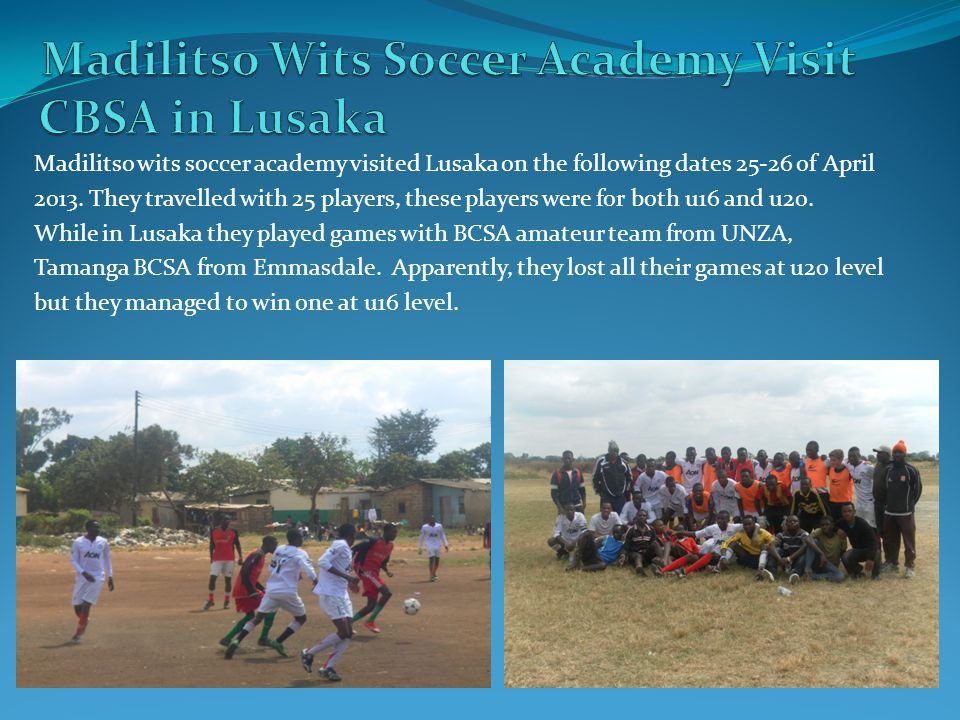 Madilitso wits soccer academy visited Lusaka on the following dates 25-26 of April 2013. They travelled with 25 players, these players were for both u