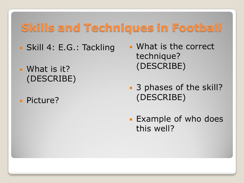 Skills and Techniques in Football Skill 4: E.G.: Tackling What is it? (DESCRIBE) Picture? What is the correct technique? (DESCRIBE) 3 phases of the sk