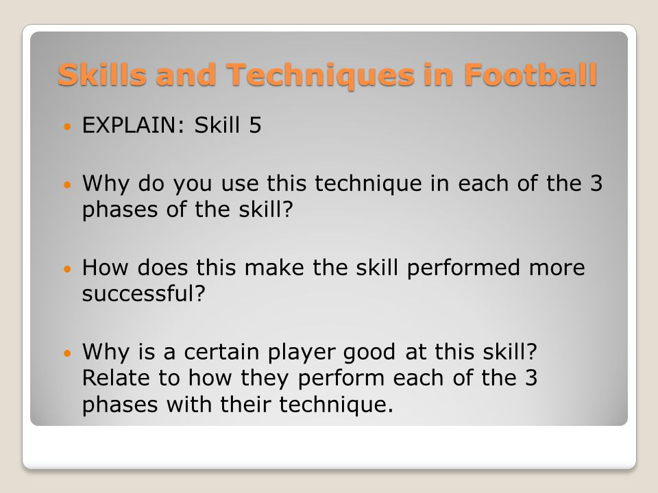 Skills and Techniques in Football EXPLAIN: Skill 5 Why do you use this technique in each of the 3 phases of the skill? How does this make the skill pe