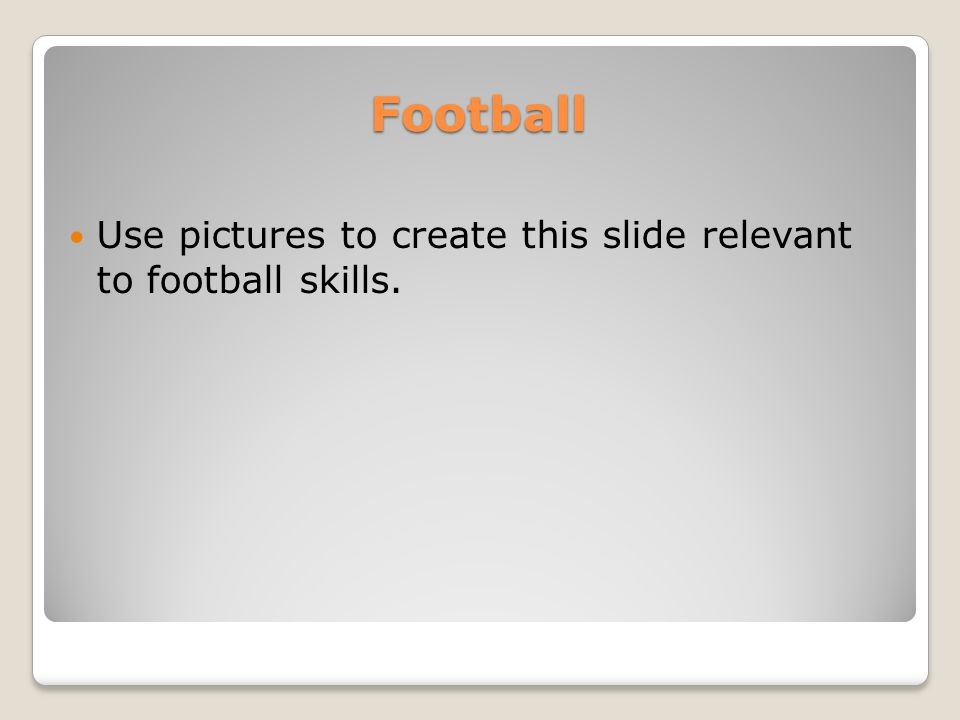 Football Use pictures to create this slide relevant to football skills.