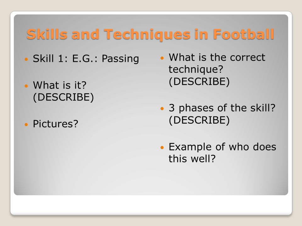 Skills and Techniques in Football Skill 1: E.G.: Passing What is it? (DESCRIBE) Pictures? What is the correct technique? (DESCRIBE) 3 phases of the sk