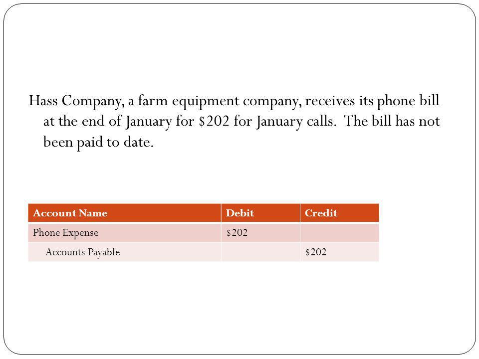 Hass Company, a farm equipment company, receives its phone bill at the end of January for $202 for January calls. The bill has not been paid to date.