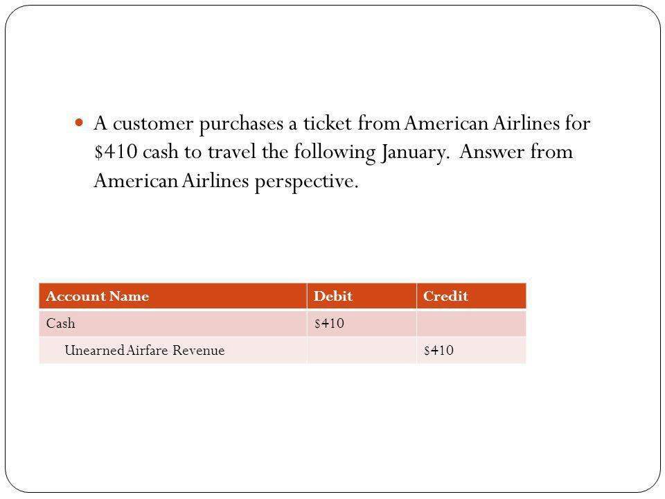 A customer purchases a ticket from American Airlines for $410 cash to travel the following January. Answer from American Airlines perspective. Account