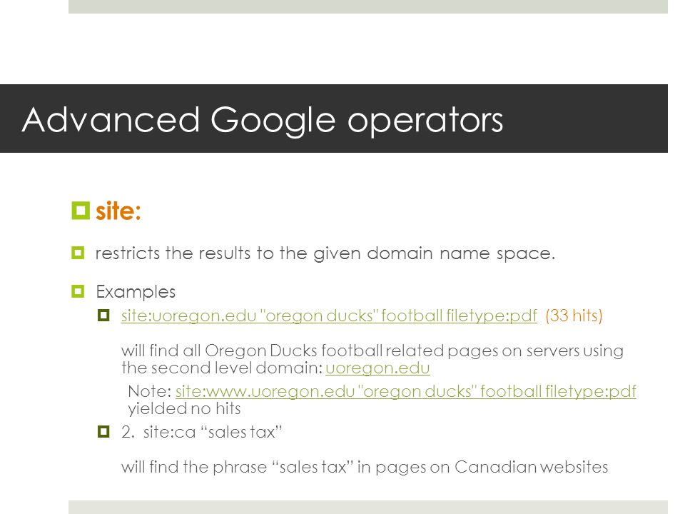 Advanced Google operators site: restricts the results to the given domain name space. Examples site:uoregon.edu