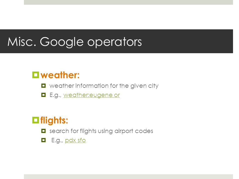 Misc. Google operators weather: weather information for the given city E.g., weather:eugene orweather:eugene or flights: search for flights using airp