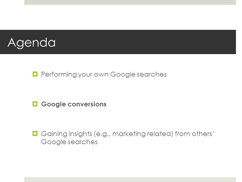 Agenda Performing your own Google searches Google conversions Gaining insights (e.g., marketing related) from others Google searches