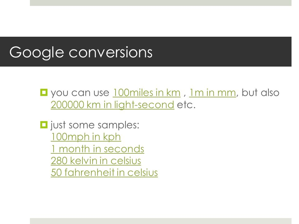 Google conversions you can use 100miles in km, 1m in mm, but also 200000 km in light-second etc.100miles in km1m in mm 200000 km in light-second just some samples: 100mph in kph 1 month in seconds 280 kelvin in celsius 50 fahrenheit in celsius 100mph in kph 1 month in seconds 280 kelvin in celsius 50 fahrenheit in celsius