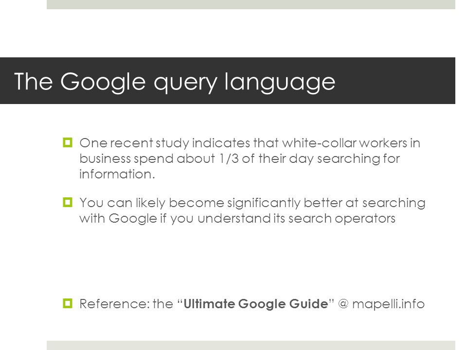 The Google query language One recent study indicates that white-collar workers in business spend about 1/3 of their day searching for information. You