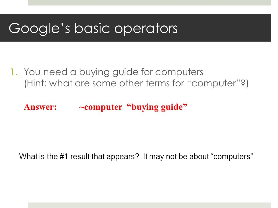 Googles basic operators 1.You need a buying guide for computers (Hint: what are some other terms for computer?) Answer: ~computer buying guide What is