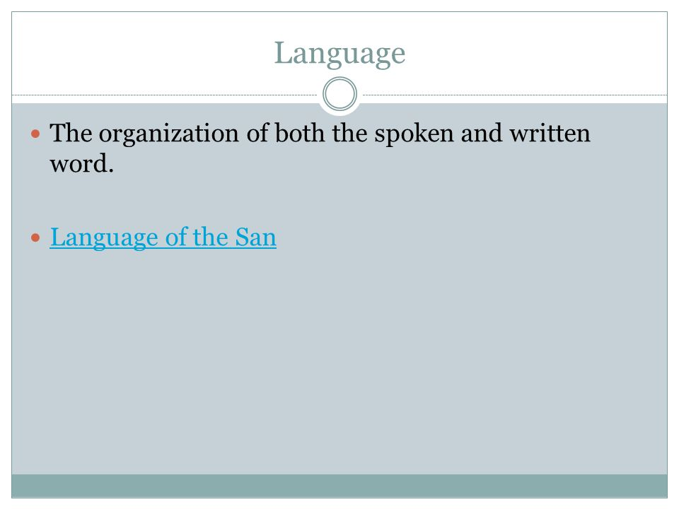 Language The organization of both the spoken and written word. Language of the San
