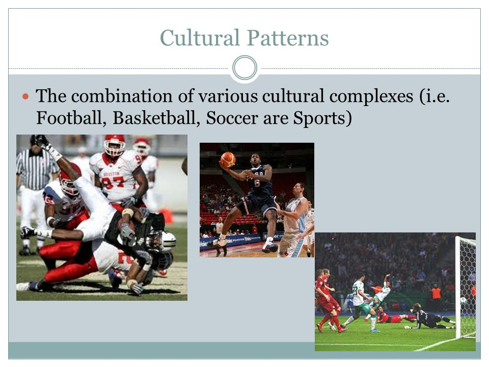 Cultural Patterns The combination of various cultural complexes (i.e. Football, Basketball, Soccer are Sports)