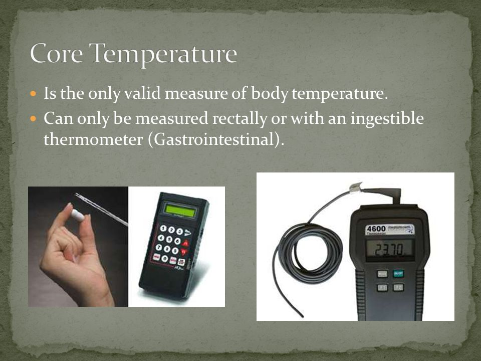 Is the only valid measure of body temperature. Can only be measured rectally or with an ingestible thermometer (Gastrointestinal).