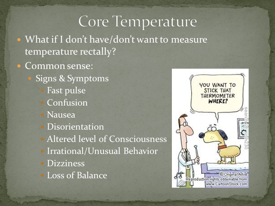 What if I dont have/dont want to measure temperature rectally? Common sense: Signs & Symptoms Fast pulse Confusion Nausea Disorientation Altered level